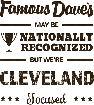 Famous Dave's may be nationally recognized, but we're Cleveland focused.